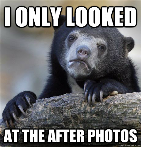 i only looked at the after photos - Confession Bear