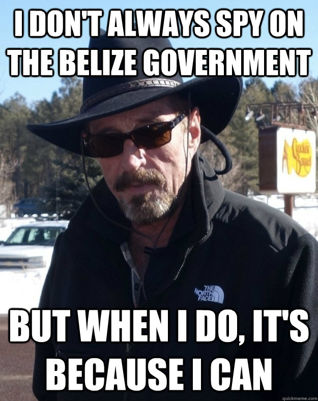 i dont always spy on the belize government but when i do i - Most Interesting McAfee in the World