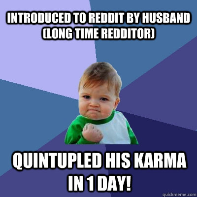 introduced to reddit by husband long time redditor quintup - Success Kid