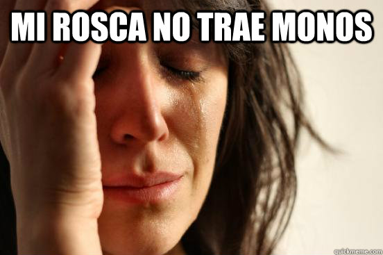 mi rosca no trae monos  - First World Problems