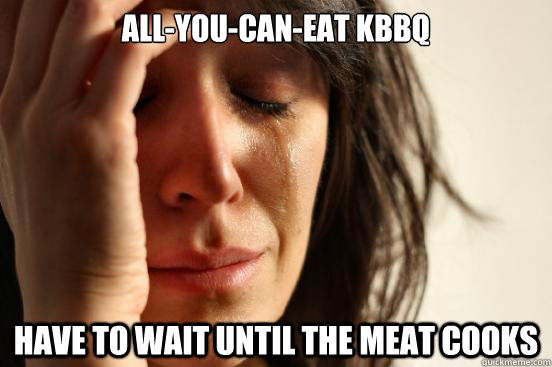 allyoucaneat kbbq have to wait until the meat cooks - First World Problems