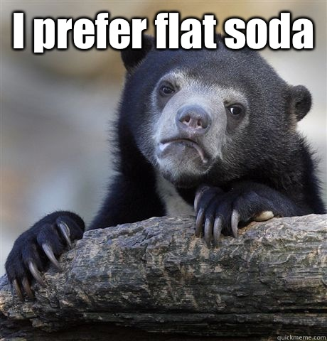 I prefer flat soda  - Confession Bear