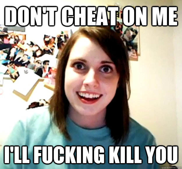 dont cheat on me ill fucking kill you - Overly Attached Girlfriend