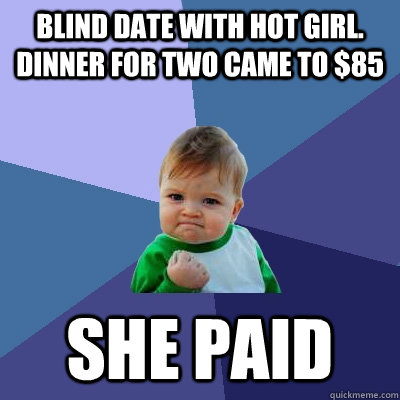 blind date with hot girl dinner for two came to 85 she pai - Success Kid