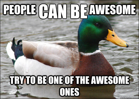 people awesome try to be one of the - Actual Advice Mallard