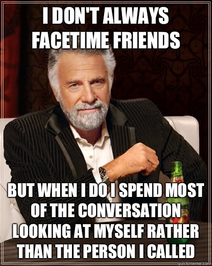 I dont always FaceTime friends but when I do I spend most of - The Most Interesting Man In The World