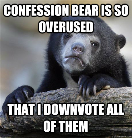 confession bear is so overused that i downvote all of them - Confession Bear