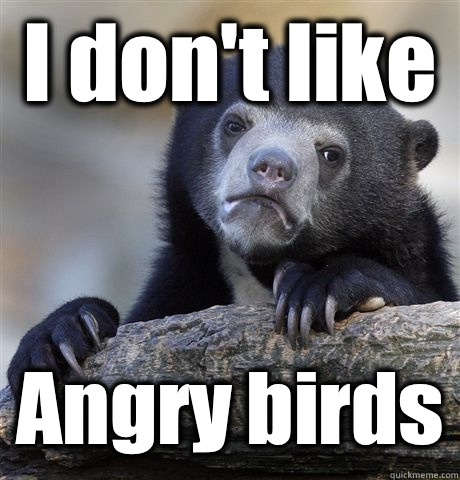 I dont like Angry birds - Confession Bear