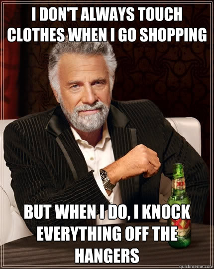 i dont always touch clothes when i go shopping but when i d - The Most Interesting Man In The World