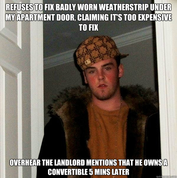 refuses to fix badly worn weatherstrip under my apartment do - Scumbag Steve