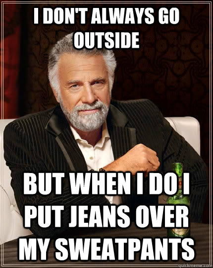 i dont always go outside but when i do i put jeans over my  - The Most Interesting Man In The World