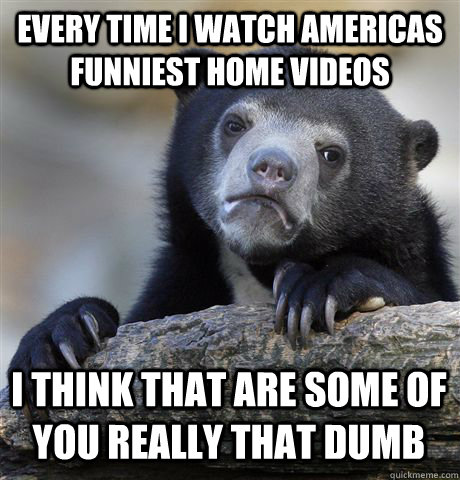 every time i watch americas funniest home videos i think tha - Confession Bear