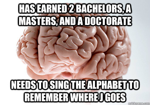 has earned 2 bachelors a masters and a doctorate needs to  - Scumbag Brain