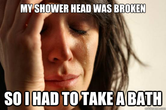 my shower head was broken so i had to take a bath - First World Problems