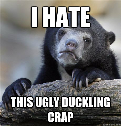 i hate this ugly duckling crap - Confession Bear