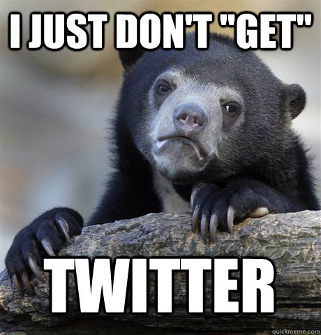 i just dont get twitter - Confession Bear