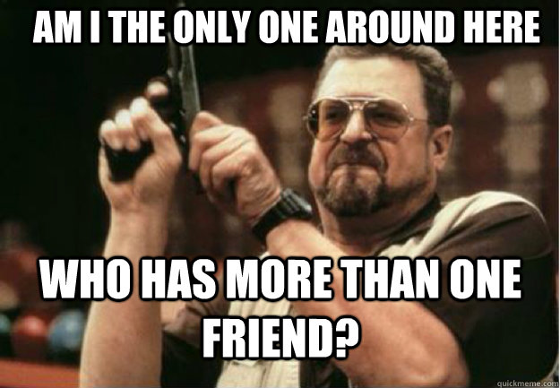 am i the only one around here who has more than one friend - Am I the Only one