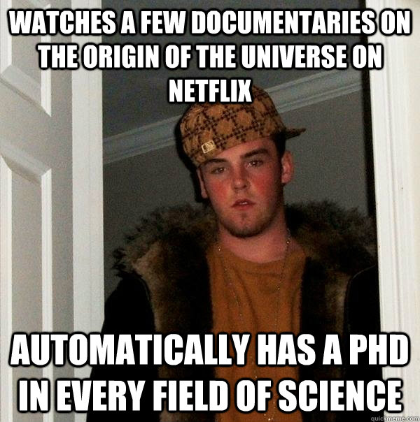 watches a few documentaries on the origin of the universe on - Scumbag Steve