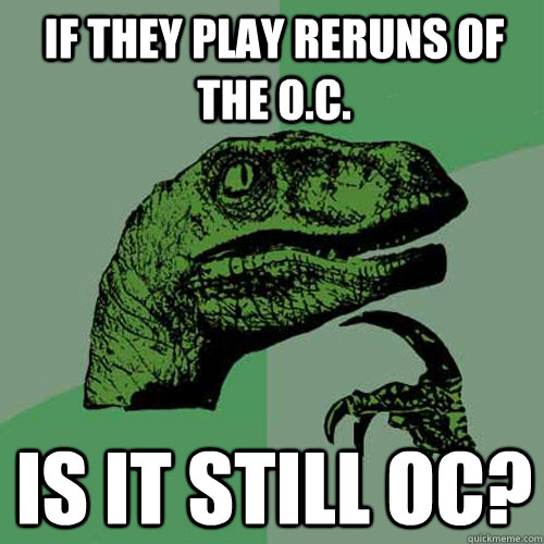 if they play reruns of the oc is it still oc - Philosoraptor