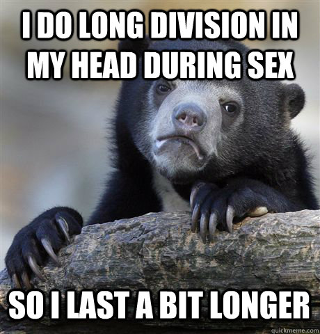 i do long division in my head during sex so i last a bit lon - Confession Bear
