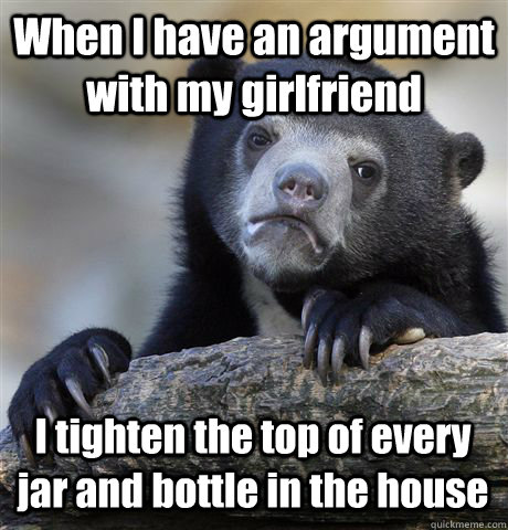 when i have an argument with my girlfriend i tighten the top - Confession Bear