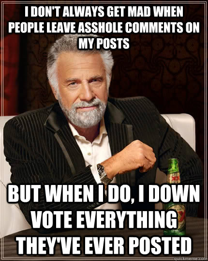 i dont always get mad when people leave asshole comments on - The Most Interesting Man In The World