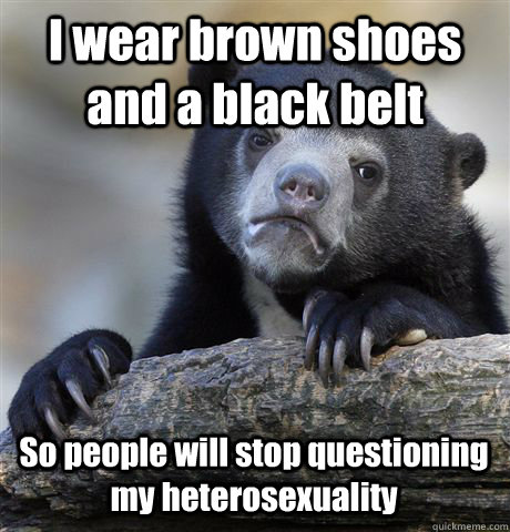 i wear brown shoes and a black belt so people will stop ques - Confession Bear