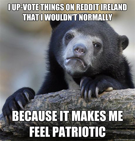 i upvote things on reddit ireland that i wouldnt normally  - Confession Bear