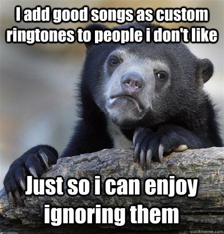 i add good songs as custom ringtones to people i dont like  - Confession Bear