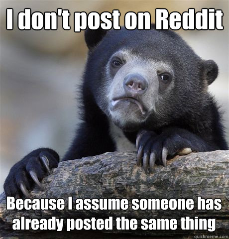 i dont post on reddit because i assume someone has already  - Confession Bear
