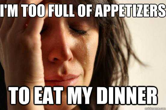 im too full of appetizers to eat my dinner - First World Problems