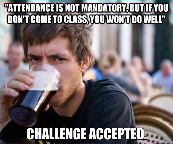 attendance is not mandatory but if you dont come to class - Lazy College Senior