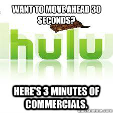want to move ahead 30 seconds heres 3 minutes of commercia - Scumbag Hulu