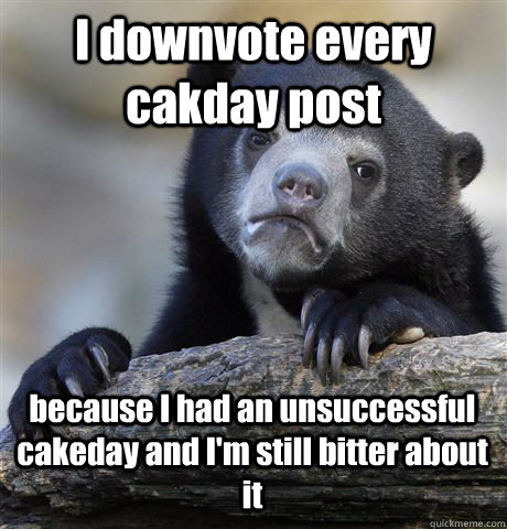 i downvote every cakday post because i had an unsuccessful c - Confession Bear