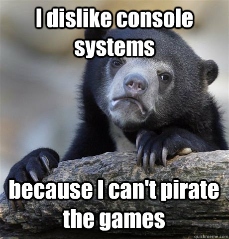 i dislike console systems because i cant pirate the games - Confession Bear