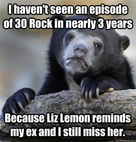 i havent seen an episode of 30 rock in nearly 3 years becau - Confession Bear