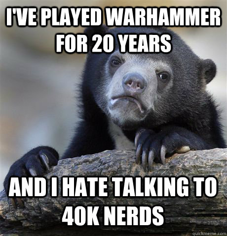 ive played warhammer for 20 years and i hate talking to 40k - Confession Bear