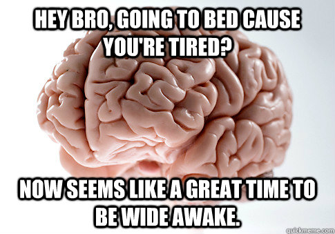 hey bro going to bed cause youre tired now seems like a g - Scumbag Brain