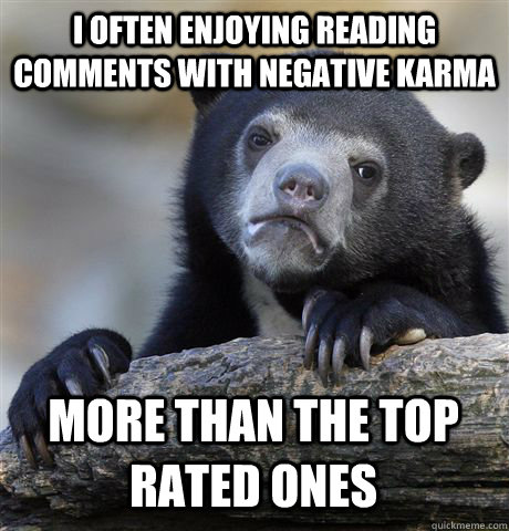 i often enjoying reading comments with negative karma more t - Confession Bear