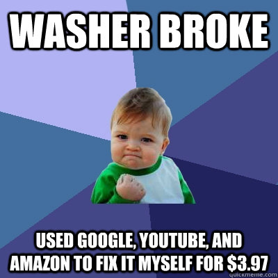 washer broke used google youtube and amazon to fix it myse - Success Kid