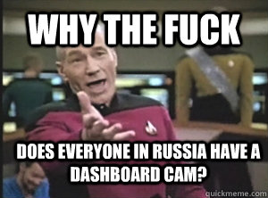 why the fuck does everyone in russia have a dashboard cam - Annoyed Picard