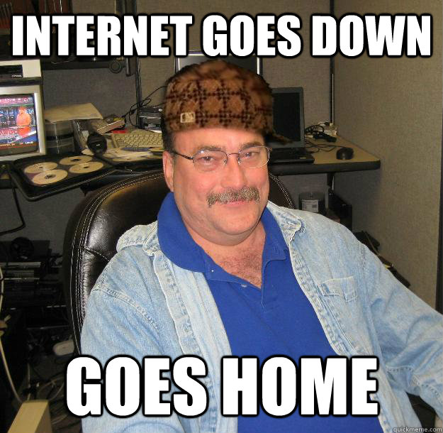 internet goes down goes home - Scumbag IT Guy