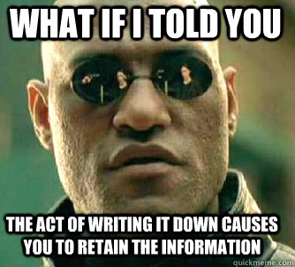 what if i told you the act of writing it down causes you to  - Matrix Morpheus