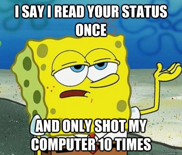 i say i read your status once and only shot my computer 10 t - Tough Spongebob