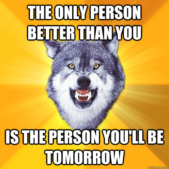 the only person better than you is the person youll be tomo - Courage Wolf