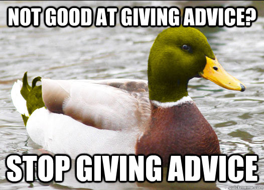not good at giving advice stop giving advice -
