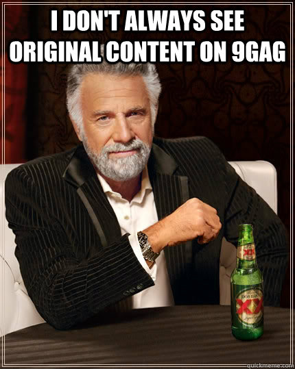 i dont always see original content on 9gag  - The Most Interesting Man In The World