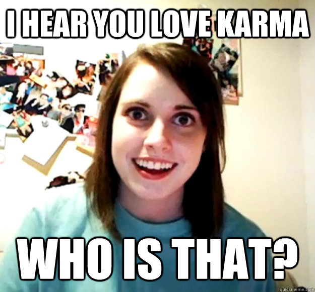 i hear you love karma who is that - Overly Attached Girlfriend