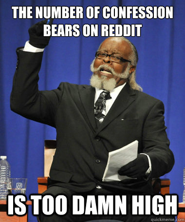 the number of confession bears on reddit is too damn high - The Rent Is Too Damn High