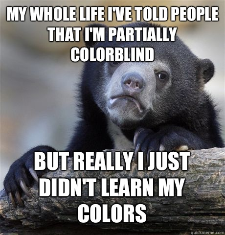 MY WHOLE LIFE IVE TOLD PEOPLE THAT IM PARTIALLY COLORBLIND B - Confession Bear